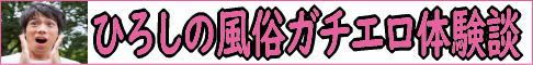 風俗・出会い系ブログ【ひろしのガチエロ体験談】